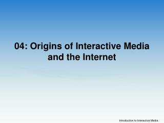 04: Origins of Interactive Media and the Internet