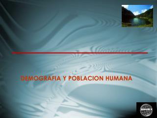 DEMOGRAFIA Y POBLACION HUMANA
