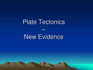 Plate Tectonics �  New Evidence