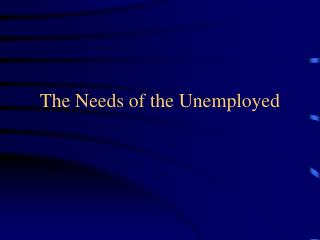 The Needs of the Unemployed
