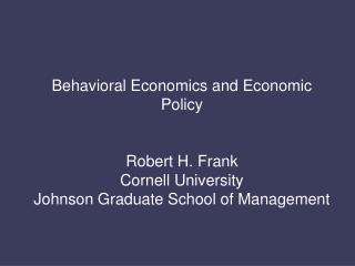 Behavioral Economics and Economic Policy Robert H. Frank Cornell University
