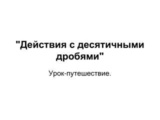"""""""Действия с десятичными дробями"""""""