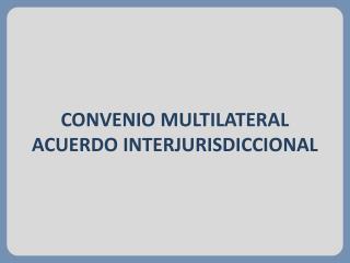 CONVENIO MULTILATERAL ACUERDO INTERJURISDICCIONAL
