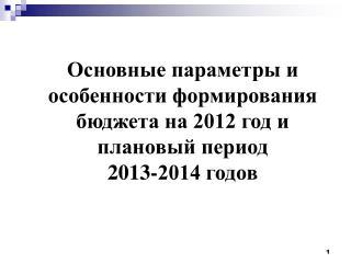 Основные параметры и особенности формирования бюджета на 2012 год и плановый период