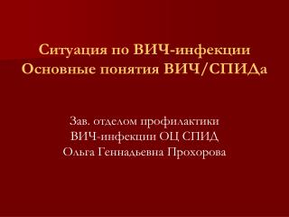 Ситуация по ВИЧ-инфекции  Основные понятия ВИЧ/СПИДа Зав. отделом профилактики