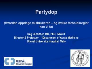 Partydop  Hvordan oppdage misbrukeren   og hvilke forholdsregler kan vi ta  Dag Jacobsen MD, PhD, FAACT Director  Profes