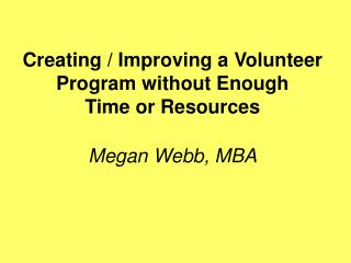 Creating / Improving a Volunteer Program without Enough  Time or Resources  Megan Webb, MBA