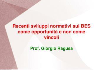 Recenti sviluppi normativi sui BES come opportunità e non come vincoli Prof. Giorgio Ragusa