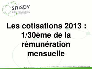 Les cotisations 2013 : 1/30ème de la rémunération mensuelle
