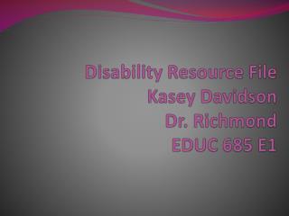 Disability Resource File Kasey Davidson Dr. Richmond EDUC 685 E1
