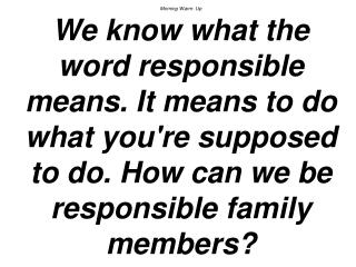 Morning Warm- Up We know what the word responsible means. It means to do what youre supposed to do. How can we be respon