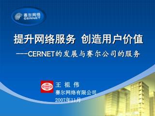 提升网络服务 创造用户价值 --- CERNET 的发展与赛尔公司的服务 王 祖 伟                   赛尔网络有限公司 2007 年 11 月