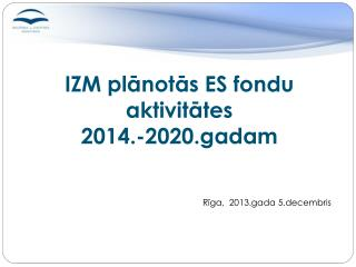 IZM  plānotās ES fondu aktivitātes  2014.-2020.gadam