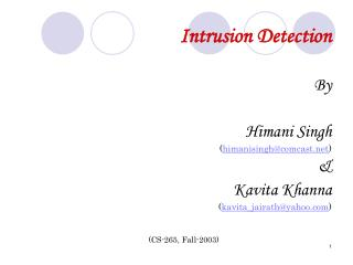 Intrusion Detection  By  Himani Singh himanisinghcomcast   Kavita Khanna kavita_jairathyahoo    CS-265, Fall-2003