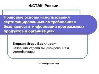 Егоркин Игорь Васильевич начальник отдела лицензирования и сертификации