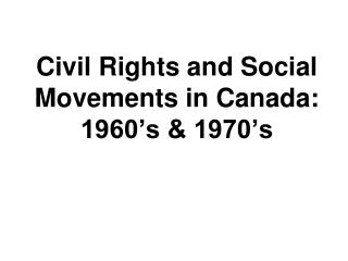 Civil Rights and Social Movements in Canada:  1960 s  1970 s