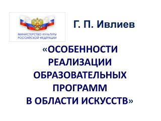 Г. П. Ивлиев « ОСОБЕННОСТИ РЕАЛИЗАЦИИ ОБРАЗОВАТЕЛЬНЫХ ПРОГРАММ  В ОБЛАСТИ ИСКУССТВ »