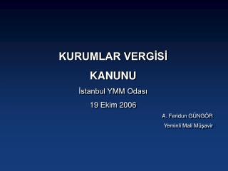 KURUMLAR VERGİSİ  KANUNU  İstanbul YMM Odası  19 Ekim 2006 A. Feridun GÜNGÖR Yeminli Mali Müşavir