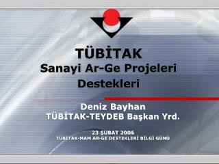 Deniz Bayhan TÜBİTAK-TEYDEB Başkan Yrd.  23 ŞUBAT 2006 TÜBİTAK-MAM AR-GE DESTEKLERİ BİLGİ GÜNÜ