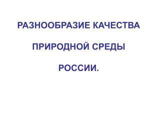 РАЗНООБРАЗИЕ КАЧЕСТВА  ПРИРОДНОЙ СРЕДЫ  РОССИИ.