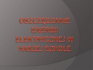 Oszczędzanie energii elektrycznej w naszej szkole