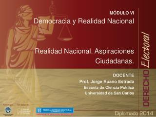 MÓDULO VI Democracia y Realidad Nacional Realidad Nacional. Aspiraciones Ciudadanas. DOCENTE