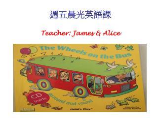 週五晨光英語課 Teacher: James & Alice