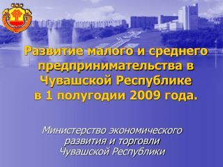 Развитие малого и среднего предпринимательства в Чувашской Республике  в 1 полугодии 2009 года.