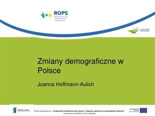 Zmiany demograficzne w Polsce Joanna Hoffmann-Aulich