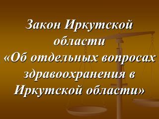 Закон Иркутской области  «Об отдельных вопросах здравоохранения в Иркутской области»