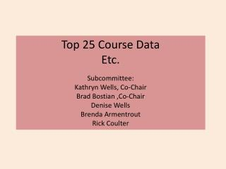 Top 25 Course Data Etc. Subcommittee:  Kathryn Wells, Co-Chair Brad Bostian ,Co-Chair Denise Wells