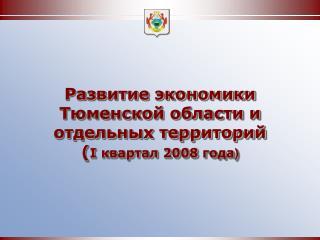 Развитие экономики  Тюменской области и  отдельных территорий ( I  квартал 2008 года )