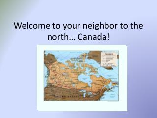 Welcome to your neighbor to the north� Canada!