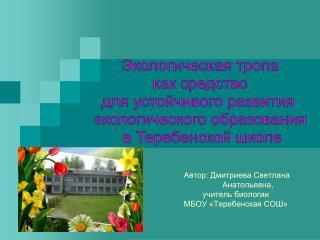 Автор: Дмитриева Светлана             Анатольевна,   учитель биологии  МБОУ «Теребенская СОШ»