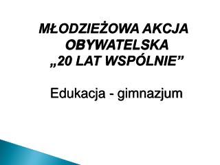"""MŁODZIEŻOWA AKCJA OBYWATELSKA  """"20 LAT WSPÓLNIE"""" Edukacja - gimnazjum"""