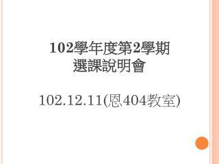 102 學年度第 2 學期 選課說明會 102.12.11( 恩 404 教室 )