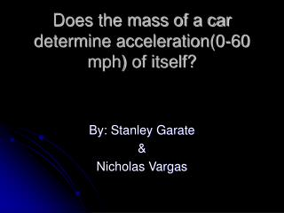 Does the mass of a car determine acceleration(0-60 mph) of itself?