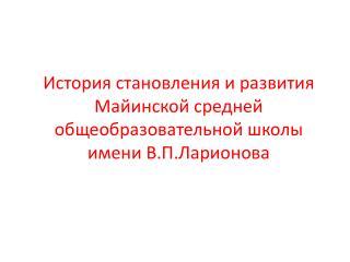 История становления и  развития Майинской  средней общеобразовательной школы  имени В.П.Ларионова