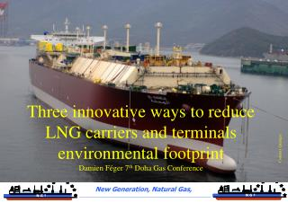 Three innovative ways to reduce LNG carriers and terminals environmental footprint Damien F ger 7th Doha Gas Conference