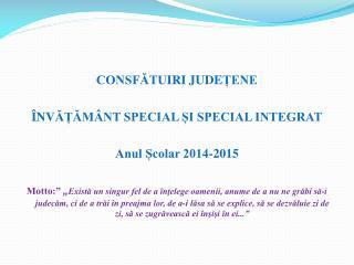 CONSFĂTU IRI JUDE ȚENE Î NV ĂȚĂMÂNT SPECIAL ȘI SPECIAL INTEGRAT Anul Școlar 2014-2015