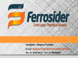Vendedor: Wagner Furtado E-mail: wagner@grupoferrosider.br