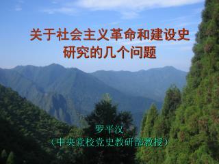 关于社会主义革命和建设史 研究的几个问题 罗平汉 (中央党校党史教研部教授)