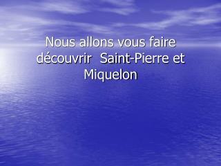Nous allons vous faire découvrir  Saint-Pierre et Miquelon