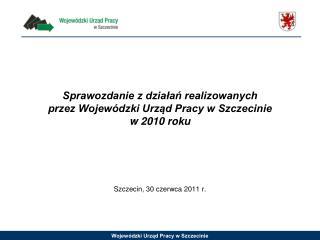 Sprawozdanie z działań realizowanych  przez Wojewódzki Urząd Pracy w Szczecinie w 2010 roku