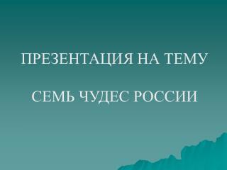 ПРЕЗЕНТАЦИЯ НА ТЕМУ СЕМЬ ЧУДЕС РОССИИ