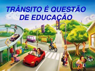 TRÂNSITO É QUESTÃO DE EDUCAÇÃO