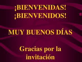 ¡BIENVENIDAS! ¡BIENVENIDOS! MUY BUENOS DÍAS Gracias por la invitación