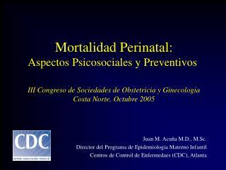 Juan M. Acuña M.D., M.Sc. Director del Programa de Epidemiologia Materno Infantil