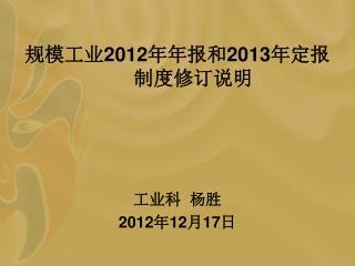 规模工业 2012 年年报和 2013 年定报制度修订说明 工业科  杨胜 2012 年 12 月 17 日