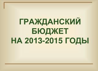 ГРАЖДАНСКИЙ БЮДЖЕТ  НА 201 3 -201 5  ГОДЫ
